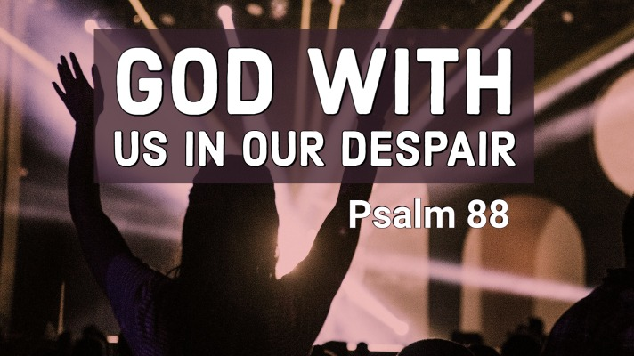 God With Us In Our Despair | Psalm 88